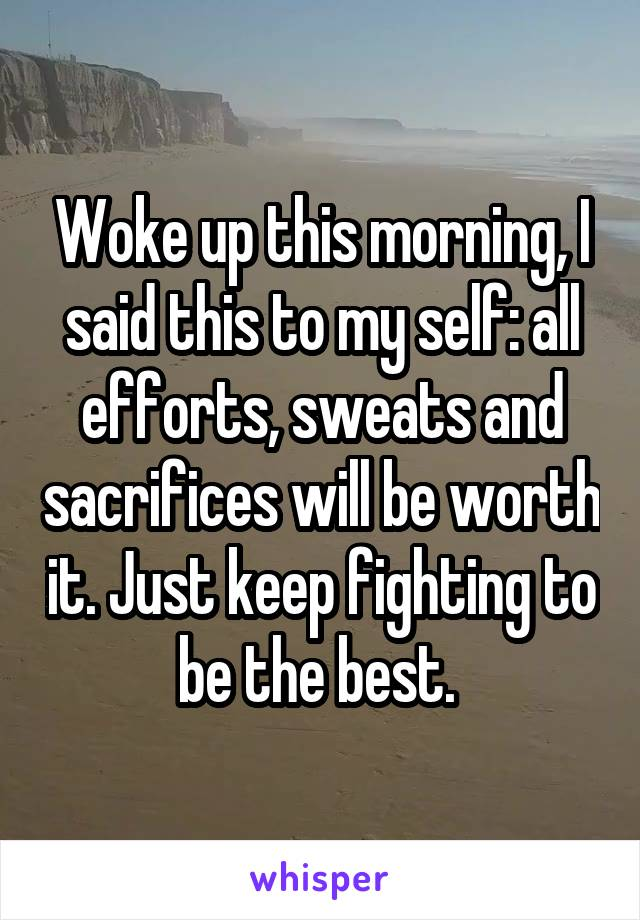 Woke up this morning, I said this to my self: all efforts, sweats and sacrifices will be worth it. Just keep fighting to be the best.
