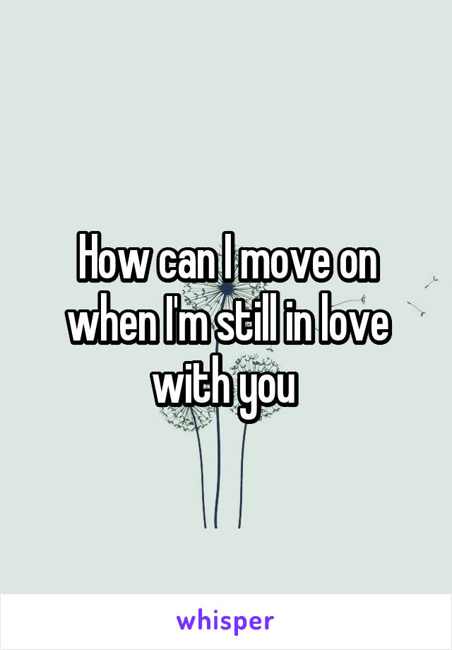 How can I move on when I'm still in love with you