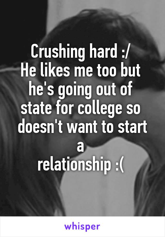 Crushing hard :/  He likes me too but  he's going out of  state for college so  doesn't want to start a  relationship :(