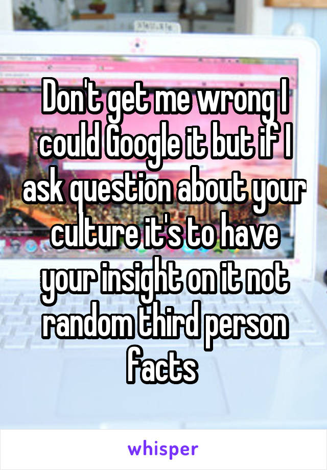 Don't get me wrong I could Google it but if I ask question about your culture it's to have your insight on it not random third person facts