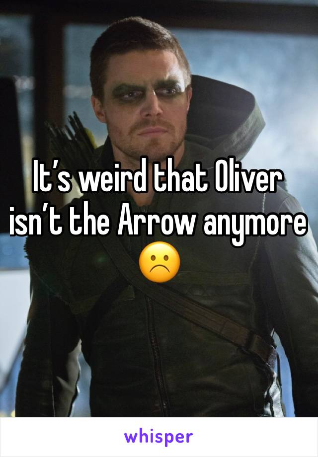 It's weird that Oliver isn't the Arrow anymore ☹️