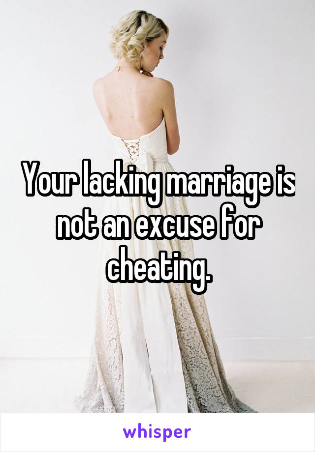 Your lacking marriage is not an excuse for cheating.