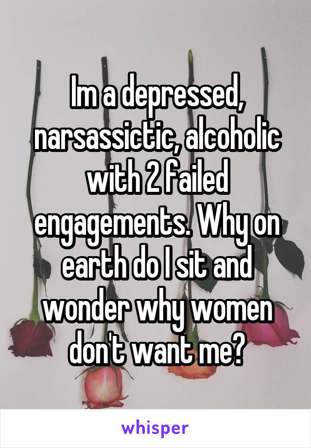 Im a depressed, narsassictic, alcoholic with 2 failed engagements. Why on earth do I sit and wonder why women don't want me?
