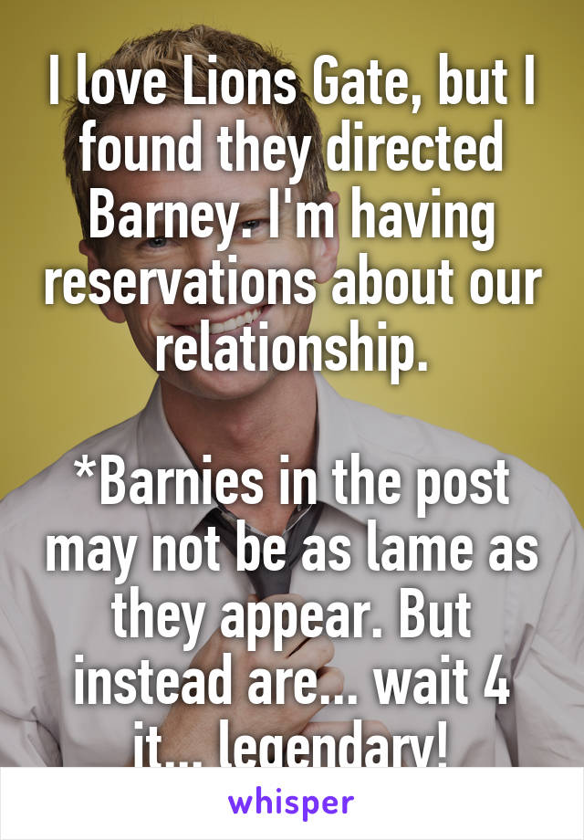 I love Lions Gate, but I found they directed Barney. I'm having reservations about our relationship.  *Barnies in the post may not be as lame as they appear. But instead are... wait 4 it... legendary!