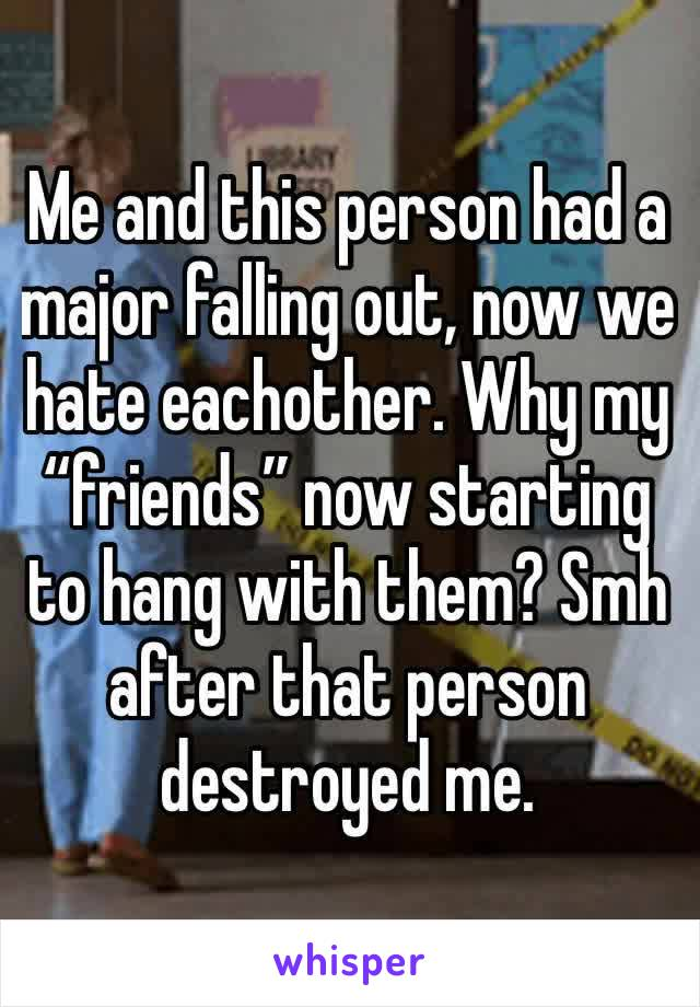 """Me and this person had a major falling out, now we hate eachother. Why my """"friends"""" now starting to hang with them? Smh after that person destroyed me."""