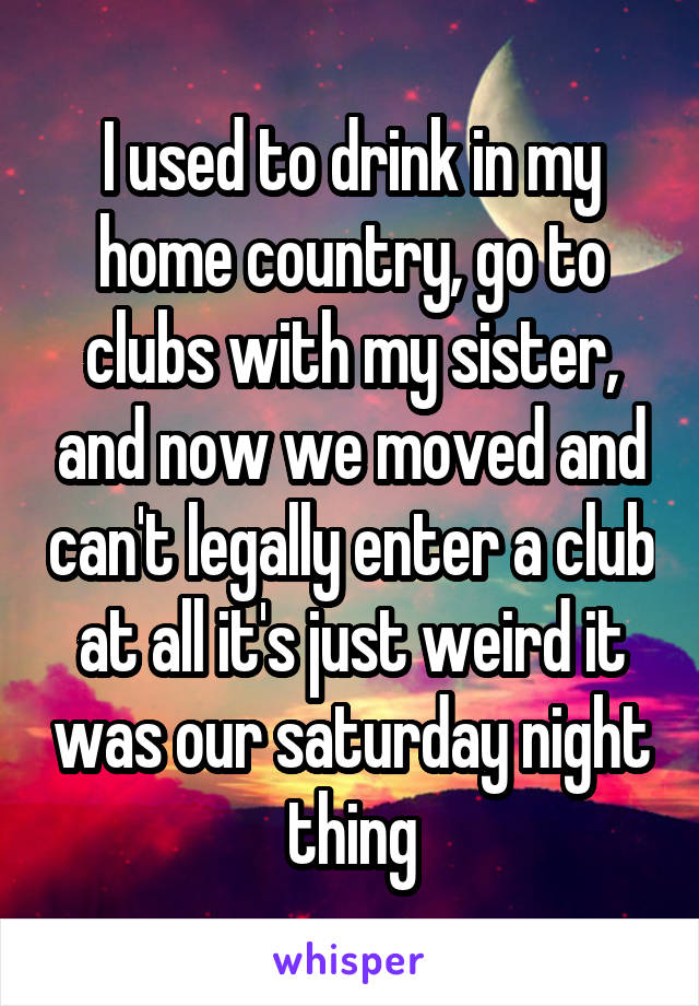 I used to drink in my home country, go to clubs with my sister, and now we moved and can't legally enter a club at all it's just weird it was our saturday night thing