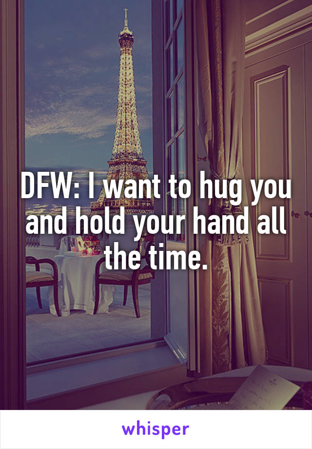 DFW: I want to hug you and hold your hand all the time.