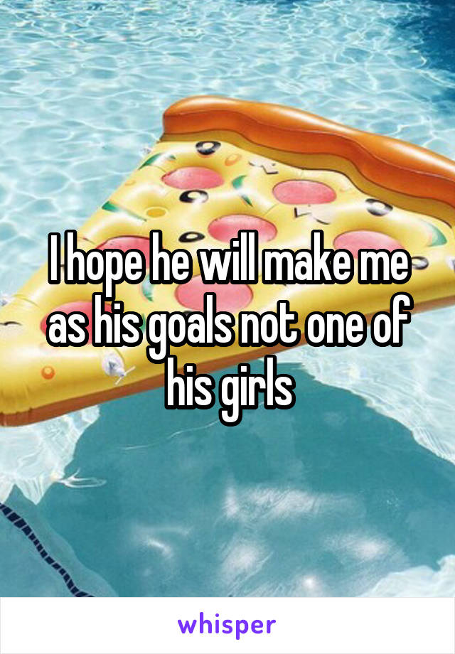 I hope he will make me as his goals not one of his girls