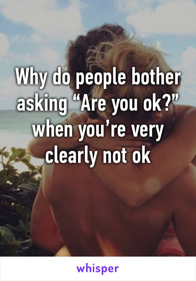 """Why do people bother asking """"Are you ok?"""" when you're very clearly not ok"""