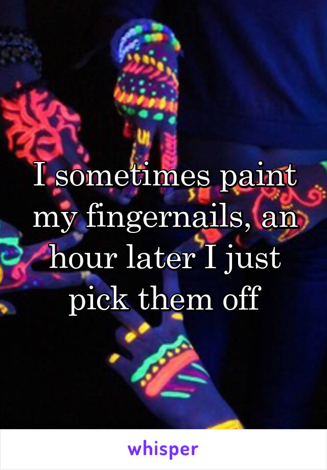 I sometimes paint my fingernails, an hour later I just pick them off