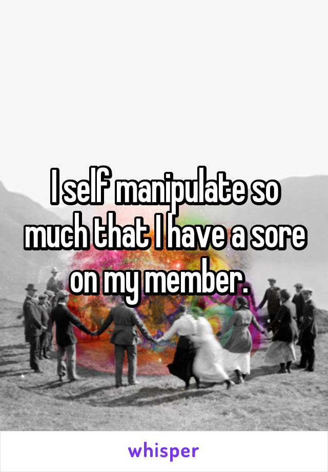 I self manipulate so much that I have a sore on my member.