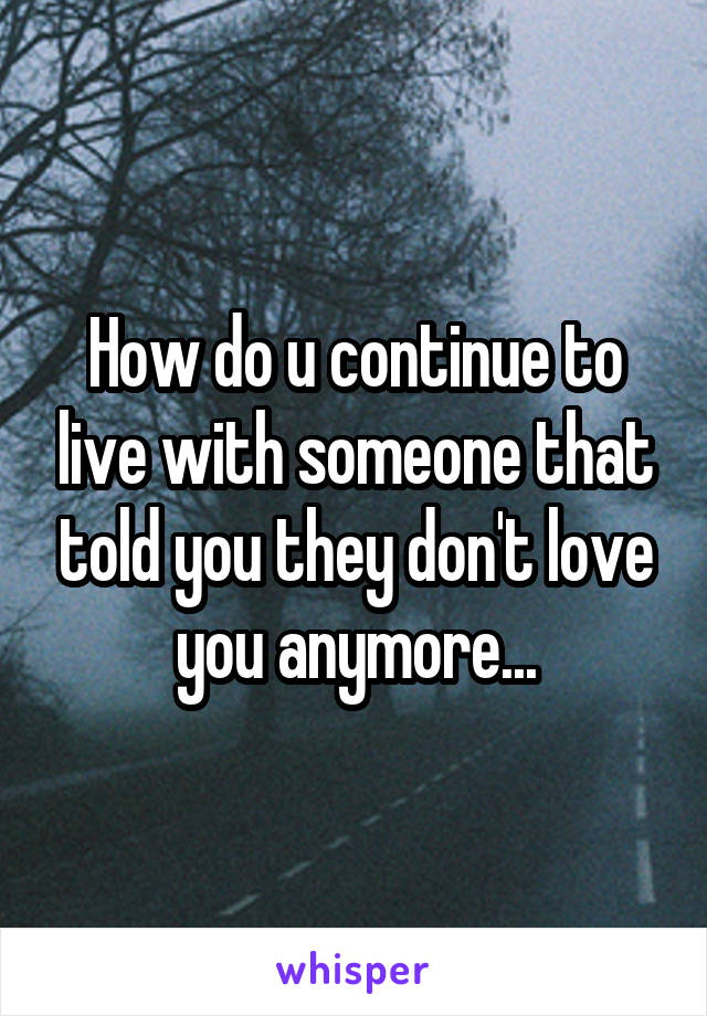 How do u continue to live with someone that told you they don't love you anymore...
