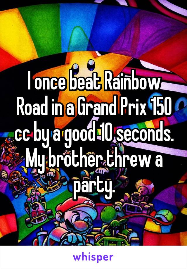 I once beat Rainbow Road in a Grand Prix 150 cc by a good 10 seconds. My brother threw a party.