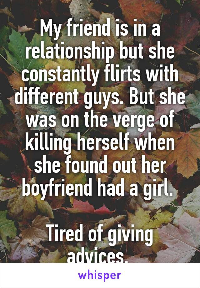 My friend is in a relationship but she constantly flirts with different guys. But she was on the verge of killing herself when she found out her boyfriend had a girl.   Tired of giving advices.