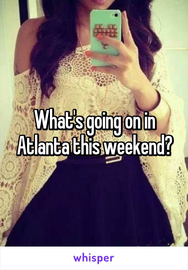 What's going on in Atlanta this weekend?