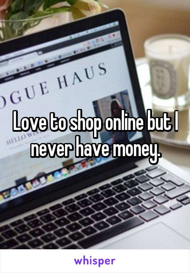 Love to shop online but I never have money.
