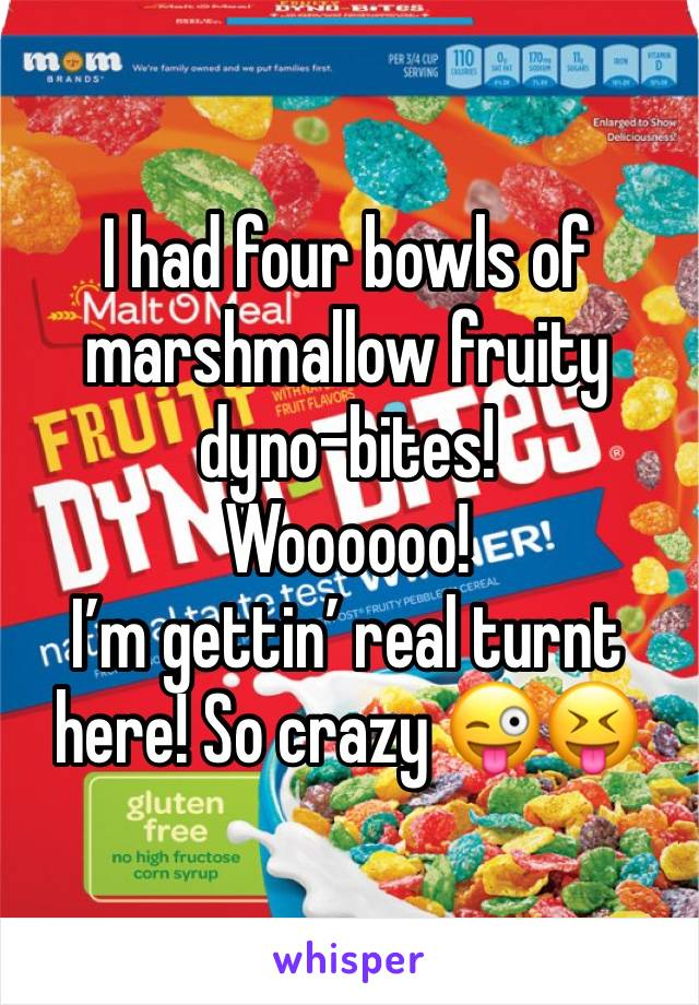 I had four bowls of marshmallow fruity dyno-bites! Woooooo! I'm gettin' real turnt here! So crazy 😜😝