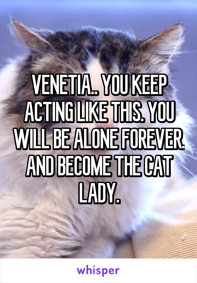 VENETIA.. YOU KEEP ACTING LIKE THIS. YOU WILL BE ALONE FOREVER. AND BECOME THE CAT LADY.