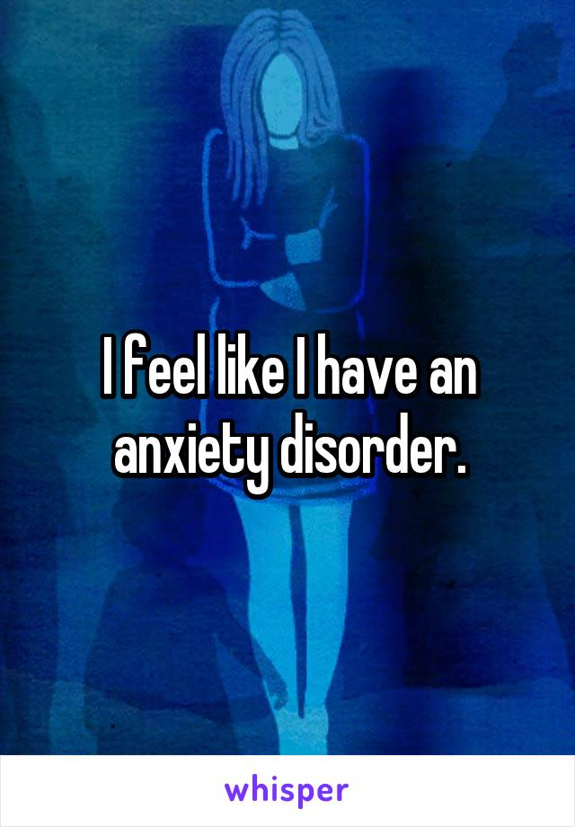 I feel like I have an anxiety disorder.
