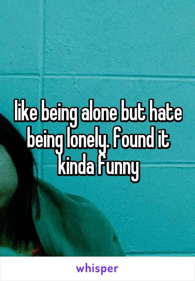 like being alone but hate being lonely. found it kinda funny