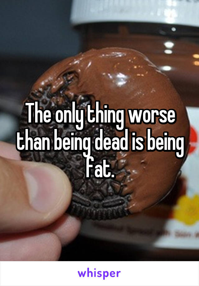 The only thing worse than being dead is being fat.