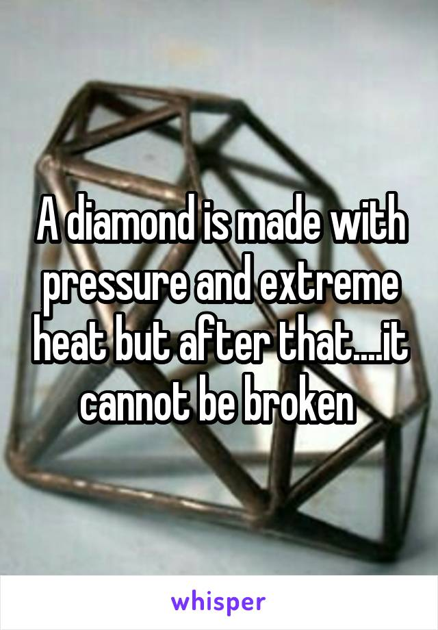 A diamond is made with pressure and extreme heat but after that....it cannot be broken