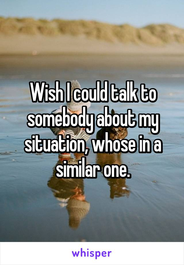 Wish I could talk to somebody about my situation, whose in a similar one.