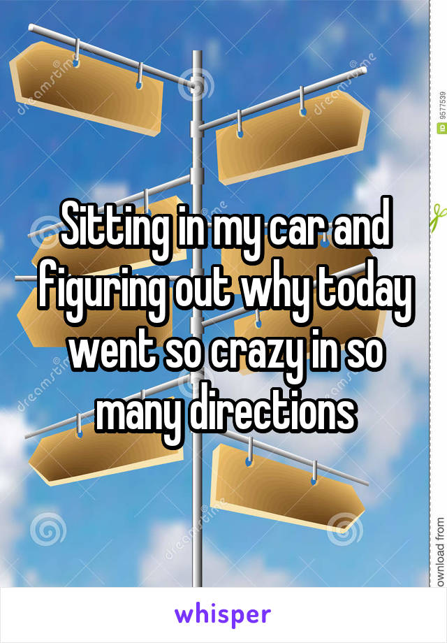 Sitting in my car and figuring out why today went so crazy in so many directions