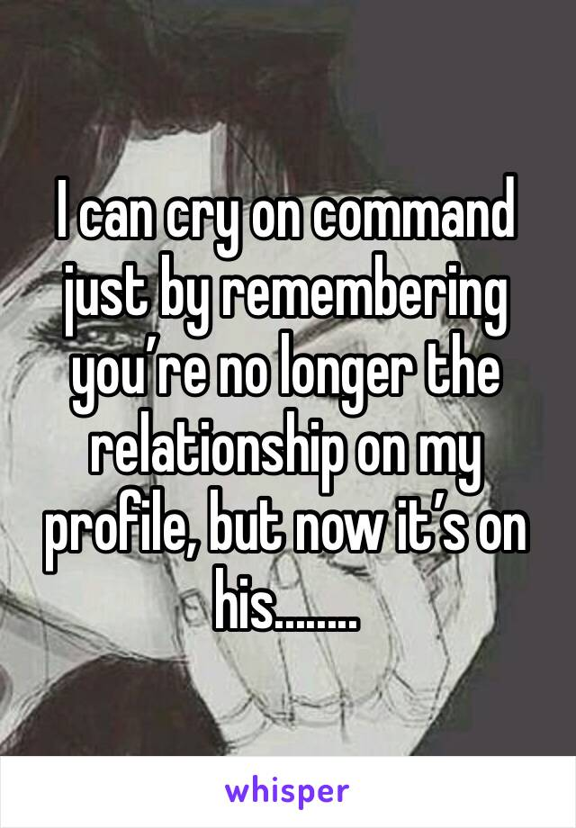 I can cry on command just by remembering you're no longer the relationship on my profile, but now it's on his........