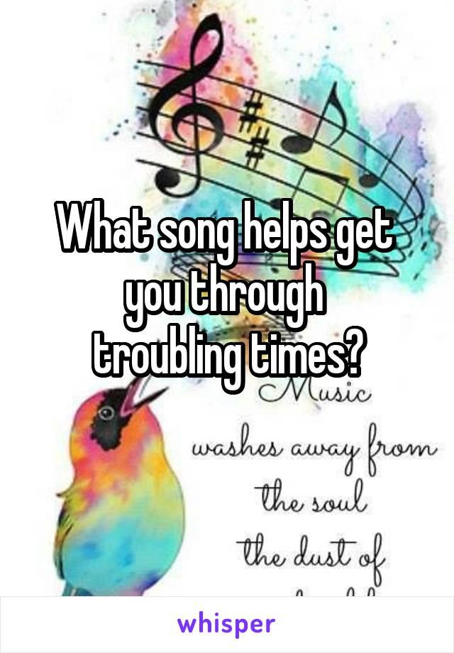 What song helps get  you through  troubling times?