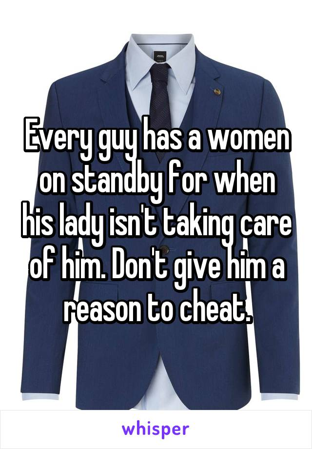 Every guy has a women on standby for when his lady isn't taking care of him. Don't give him a reason to cheat.