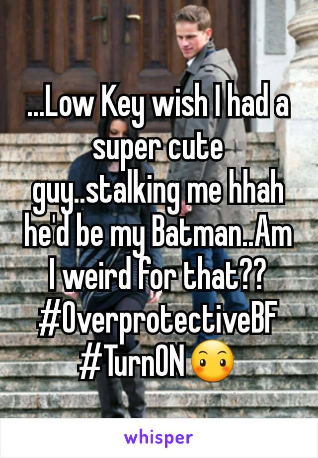 ...Low Key wish I had a super cute guy..stalking me hhah he'd be my Batman..Am I weird for that?? #OverprotectiveBF #TurnON😶