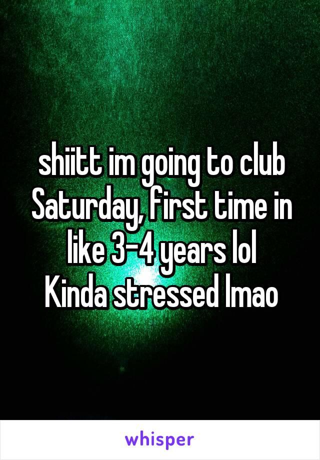 shiitt im going to club Saturday, first time in like 3-4 years lol Kinda stressed lmao