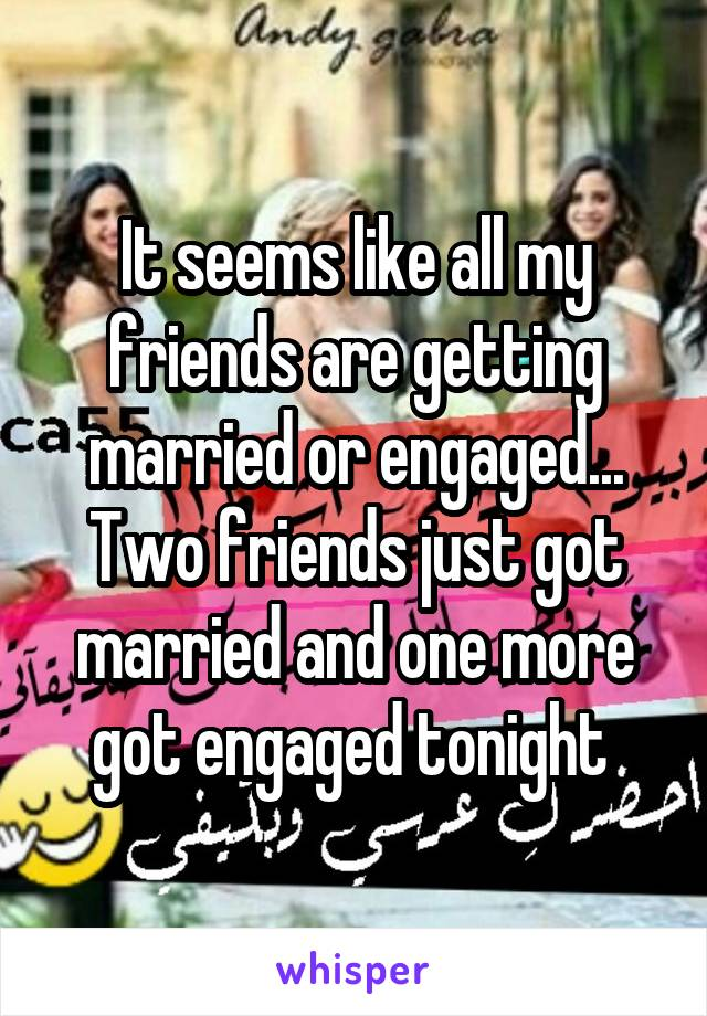 It seems like all my friends are getting married or engaged... Two friends just got married and one more got engaged tonight