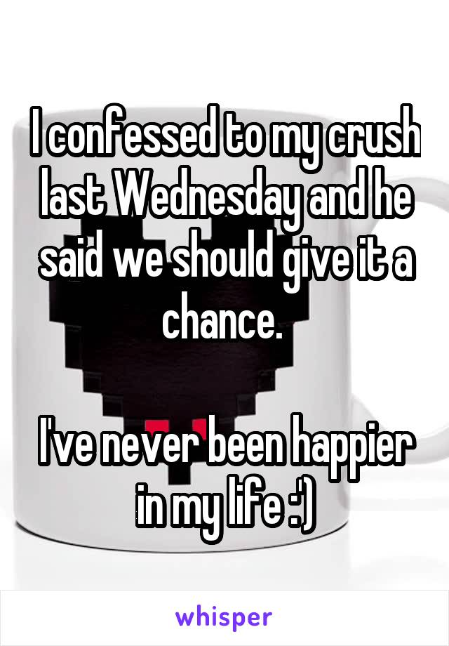 I confessed to my crush last Wednesday and he said we should give it a chance.   I've never been happier in my life :')