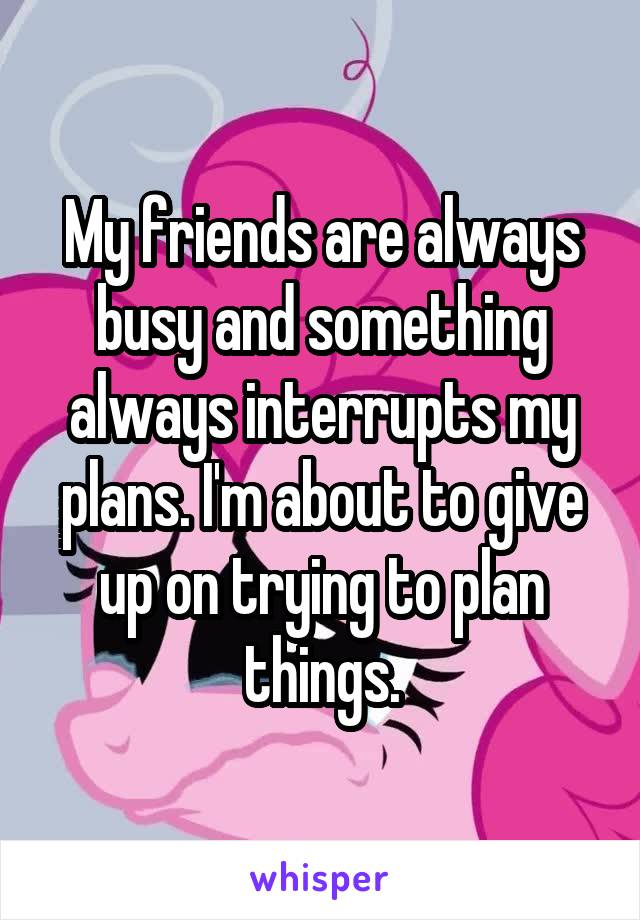 My friends are always busy and something always interrupts my plans. I'm about to give up on trying to plan things.