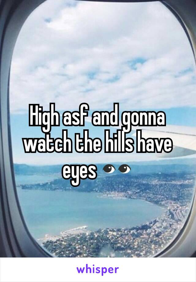 High asf and gonna watch the hills have eyes 👀