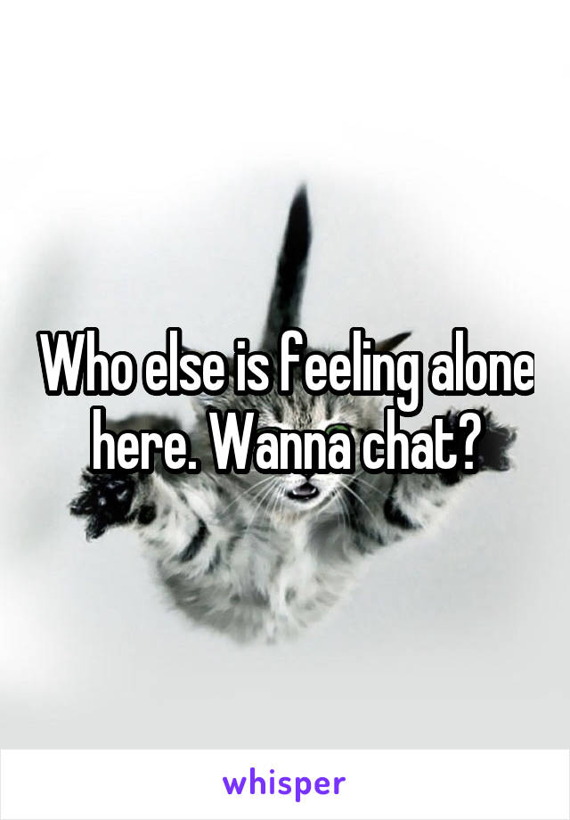 Who else is feeling alone here. Wanna chat?
