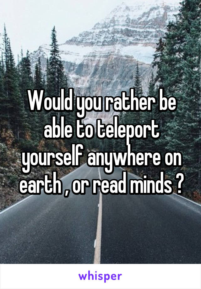 Would you rather be able to teleport yourself anywhere on earth , or read minds ?