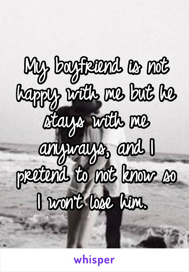 My boyfriend is not happy with me but he stays with me anyways, and I pretend to not know so I won't lose him.