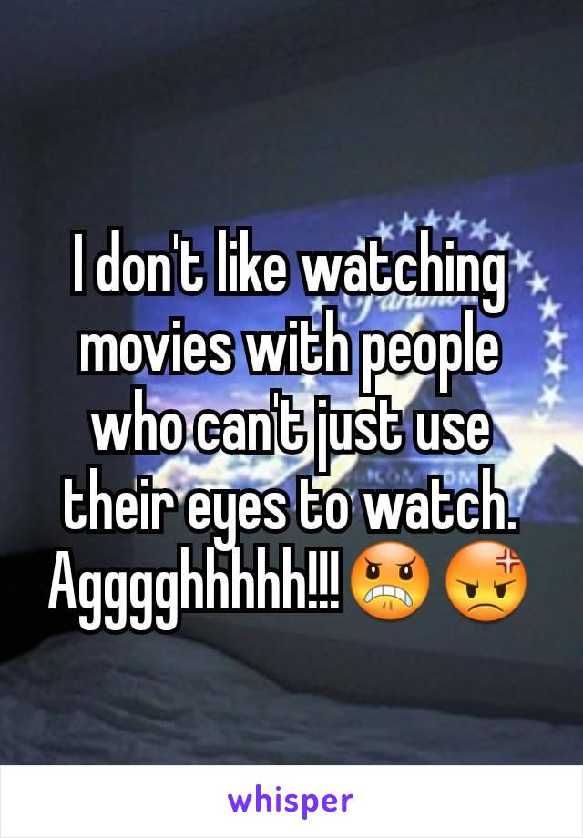 I don't like watching movies with people who can't just use their eyes to watch. Agggghhhhh!!!😠😡