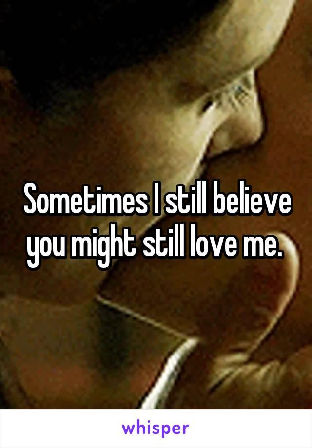 Sometimes I still believe you might still love me.