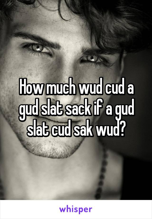 How much wud cud a gud slat sack if a gud slat cud sak wud?