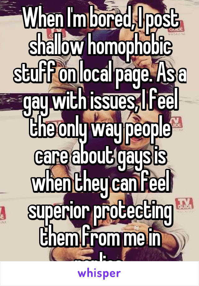 When I'm bored, I post shallow homophobic stuff on local page. As a gay with issues, I feel the only way people care about gays is when they can feel superior protecting them from me in replies.