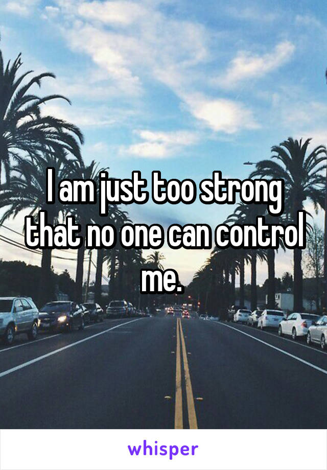 I am just too strong that no one can control me.