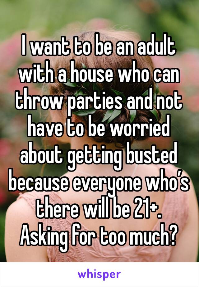 I want to be an adult with a house who can throw parties and not have to be worried about getting busted because everyone who's there will be 21+.  Asking for too much?