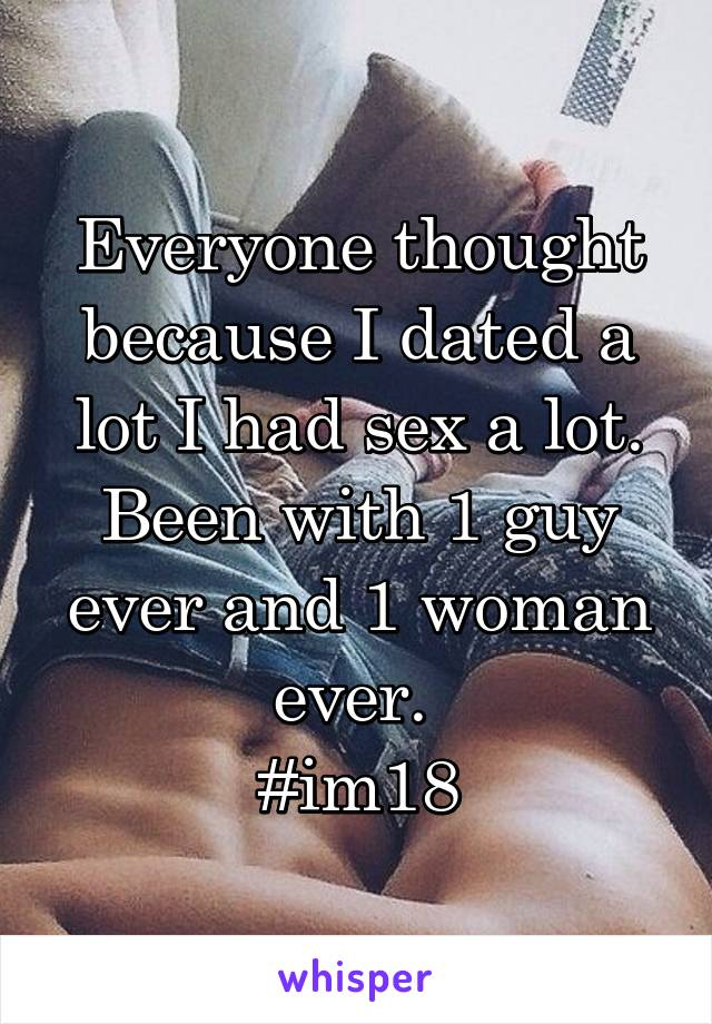 Everyone thought because I dated a lot I had sex a lot. Been with 1 guy ever and 1 woman ever.  #im18