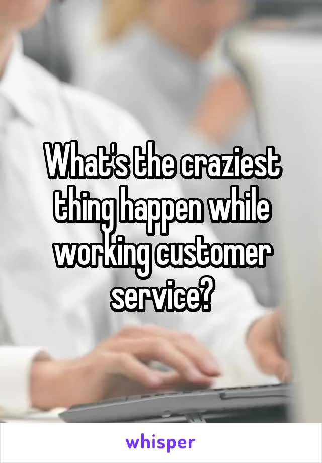What's the craziest thing happen while working customer service?