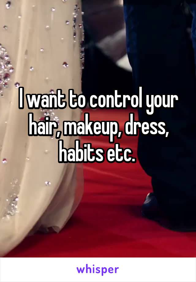 I want to control your hair, makeup, dress, habits etc.