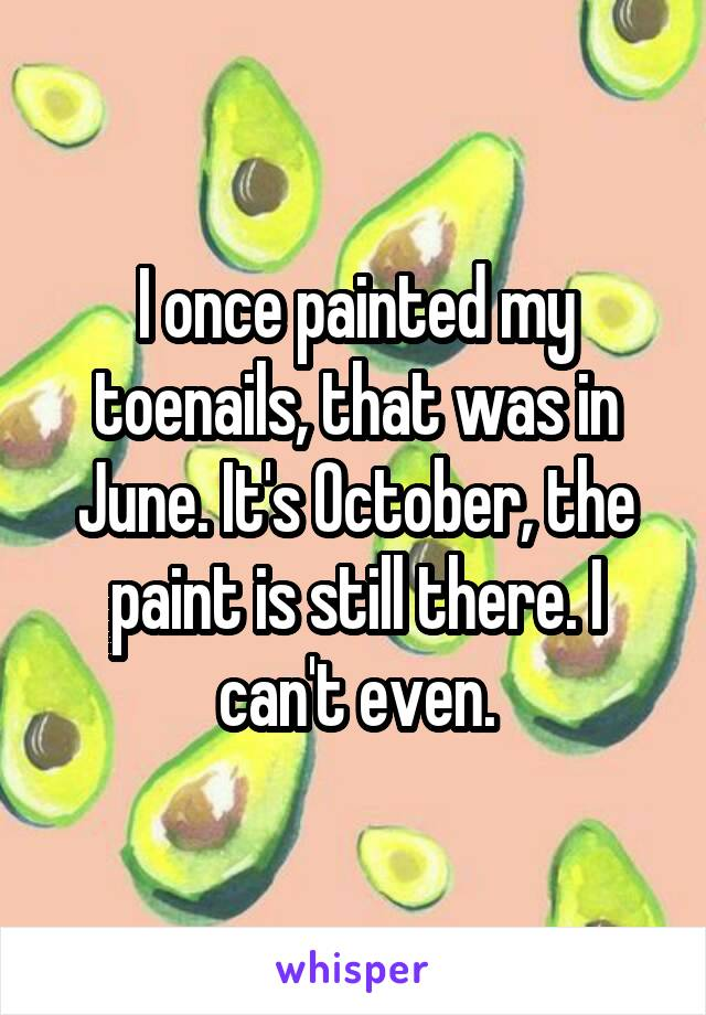 I once painted my toenails, that was in June. It's October, the paint is still there. I can't even.